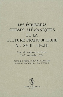 Les écrivains suisses alémaniques et la culture francophone au XVIIIe siècle : actes du colloque de Berne, 24-26 novembre 2004 -