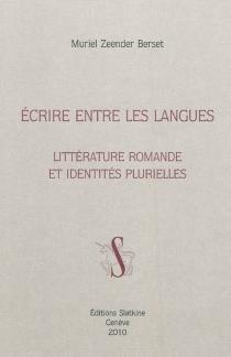 Ecrire entre les langues : littérature romande et identités plurielles - MurielZeender Berset