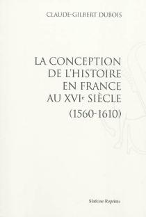 La conception de l'histoire en France au XVIe siècle : 1560-1610 - Claude-GilbertDubois