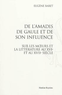 De l'Amadis de Gaule et de son influence sur les moeurs et la littérature au XVIe et au XVIIe siècle - EugèneBaret