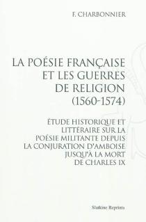 La poésie française et les guerres de religion (1560-1574) : étude historique et littéraire sur la poésie militante depuis la conjuration d'Amboise jusqu'à la mort de Charles IX - F.Charbonnier