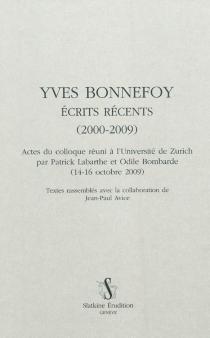 Yves Bonnefoy, écrits récents (2000-2009) : actes du colloque réuni à l'Université de Zurich (14-16 octobre 2009) -