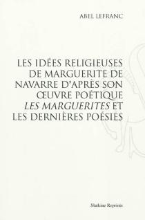 Les idées religieuses de Marguerite de Navarre : d'après son oeuvre poétique Les Marguerites et les Dernières poésies - AbelLefranc