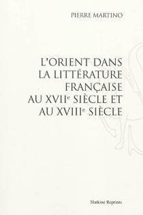 L'Orient dans la littérature française au XVIIe siècle et au XVIIIe siècle - PierreMartino