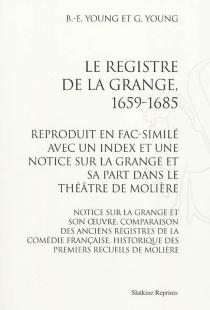 Le registre de La Grange, 1659-1685 : reproduit en fac-similé avec un index et une notice sur La Grange et sa part dans le théâtre de Molière : notice sur La Grange et son oeuvre, comparaison des anciens registres de la Comédie Française, historique des p - Grace PhilputtYoung