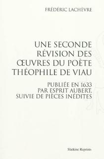 Une seconde révision des oeuvres du poète Théophile de Viau : publiée en 1633 par Esprit Aubert, suivie de pièces inédites - FrédéricLachèvre