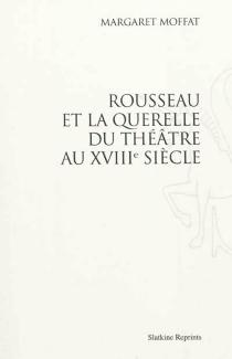 Rousseau et la querelle du théâtre au XVIIIe siècle - MargaretMoffat