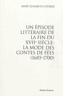 Un épisode littéraire de la fin du XVIIe siècle : la mode des contes de fées, 1685-1700 - Mary ElizabethStorer
