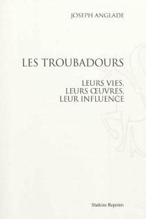 Les troubadours : leurs vies, leurs oeuvres, leur influence - JosephAnglade