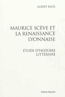 Maurice Scève et la Renaissance lyonnaise : étude d'histoire littéraire - AlbertBaur