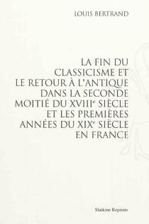 La fin du classicisme et le retour à l'antique dans la seconde moitié du XVIIIe siècle et les premières années du XIXe siècle en France - LouisBertrand