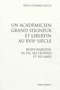 Un académicien grand seigneur et libertin au XVIIe siècle : Bussy-Rabutin, sa vie, ses œuvres et ses amis - ÉmileGérard-Gailly