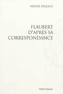 Flaubert d'après sa correspondance - HélèneFrejlich