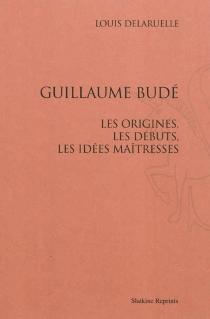 Guillaume Budé : les origines, les débuts, les idées maîtresses - LouisDelaruelle