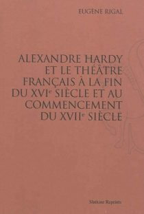 Alexandre Hardy et le théâtre français à la fin du XVIe siècle et au commencement du XVIIe siècle - EugèneRigal