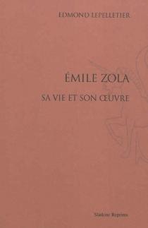 Emile Zola : sa vie et son oeuvre - EdmondLepelletier