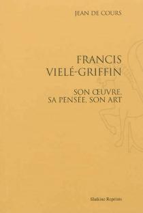 Francis Vielé-Griffin : son oeuvre, sa pensée, son art - Jean deCours