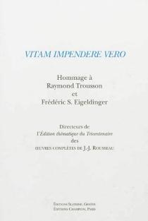 Vitam impendere vero : hommage à Raymond Trousson et Frédéric S. Eigeldinger : directeurs de l'édition thématique du tricentenaire des Oeuvres complètes de J.-J. Rousseau -