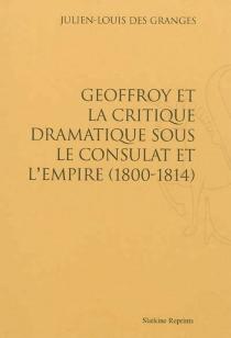 Geoffroy et la critique dramatique sous le Consulat et l'Empire : 1800-1814 - Julien-LouisDes Granges