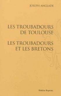 Les troubadours de Toulouse| Les troubadours et les Bretons - JosephAnglade