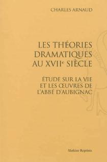 Les théories dramatiques au XVIIe siècle : étude sur la vie et les oeuvres de l'abbé d'Aubignac - CharlesArnaud