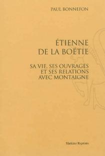 Etienne de La Boétie : sa vie, ses ouvrages et ses relations avec Montaigne - PaulBonnefon