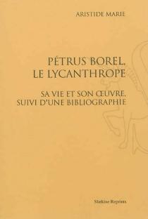Pétrus Borel, le Lycanthrope : sa vie et son oeuvre, suivie d'une bibliographie - AristideMarie