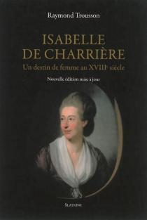 Isabelle de Charrière : un destin de femme au XVIIIe siècle - RaymondTrousson