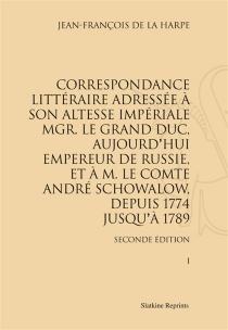 Correspondance littéraire adressée à son Altesse impériale Mgr le Grand Duc, aujourd'hui empereur de Russie, et à M. le comte André Schowalow, depuis 1774 jusqu'à 1789 - Jean François deLa Harpe