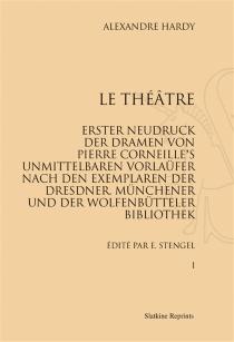 Le théâtre : erster Neudruck der Dramen von Pierre Corneille's unmittelbaren Vorlaüfer nach dem Exemplaren der Dresdner Münchener und der Wolfenbütteler Bibliothel - AlexandreHardy