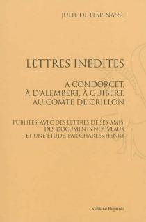 Lettres inédites : à Condorcet, à d'Alembert, à Guibert, au comte de Crillon - Julie deLespinasse