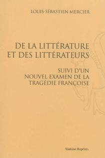 De la littérature et des littérateurs| Suivi de Un nouvel examen de la tragédie françoise - Louis-SébastienMercier