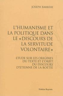 L'humanisme et la politique dans le Discours de la servitude volontaire : étude sur les origines du texte et l'objet du discours d'Etienne de La Boétie - JosephBarrère