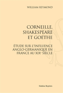 Corneille, Shakespeare et Goethe : étude sur l'influence anglo-germanique en France au XIXe siècle - William Reymond