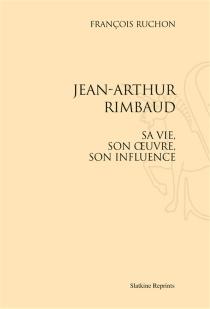 Jean-Arthur Rimbaud : sa vie, son oeuvre, son influence - FrançoisRuchon