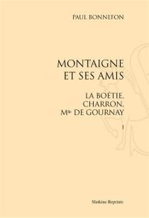 Montaigne et ses amis : La Boétie, Charron, Mlle de Gournay - PaulBonnefon