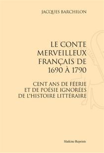 Le conte merveilleux français de 1690 à 1790 : cent ans de féerie et de poésie ignorées de l'histoire littéraire - JacquesBarchilon