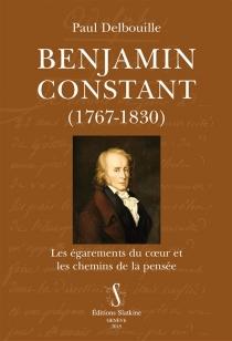 Benjamin Constant (1767-1830) : les égarements du coeur et les chemins de la pensée - PaulDelbouille