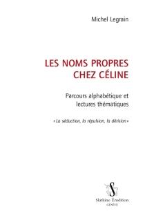 Les noms propres chez Céline : parcours alphabétique et lectures thématiques : la séduction, la répulsion, la dérision - MichelLegrain