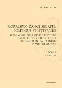Correspondance secrète, politique et littéraire ou Mémoires pour servir à l'histoire des cours, des sociétés et de la littérature en France depuis la mort de Louis XV - Louis-FrançoisMetra