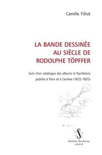 La bande dessinée au siècle de Rodolphe Töpffer : suivi d'un catalogue des albums et feuilletons publiés à Paris et  à Genève : 1835-1905 - CamilleFilliot