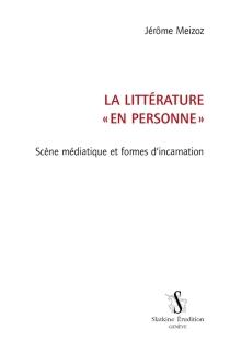 La littérature en personne : scène médiatique et formes d'incarnation - JérômeMeizoz