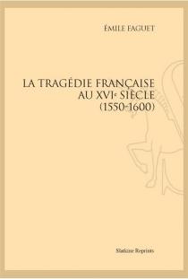 La tragédie française au XVIe siècle (1550-1600) - ÉmileFaguet