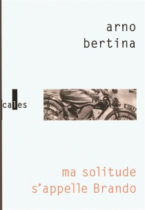 Ma solitude s'appelle Brando : hypothèse biographique - Arno Bertina
