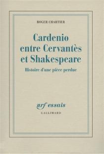Cardenio entre Cervantes et Shakespeare : histoire d'une pièce perdue - RogerChartier