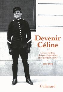 Devenir Céline : lettres inédites de Louis Destouches et de quelques autres, 1912-1919 - Louis-FerdinandCéline