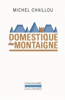 Domestique chez Montaigne - MichelChaillou