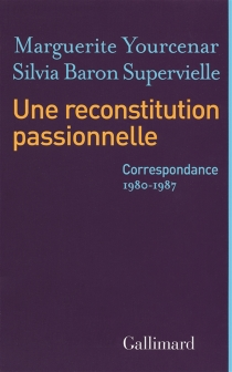 Une reconstitution passionnelle : correspondance 1980-1987 - MargueriteYourcenar