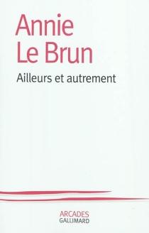 Ailleurs et autrement - AnnieLe Brun