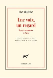 Une voix, un regard : textes retrouvés, 1947-2004 - JeanGrosjean